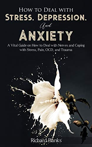 How to Deal With Stress, Depression, and Anxiety: A Vital Guide on How to Deal with Nerves and Coping with Stress, Pain, OCD and Trauma