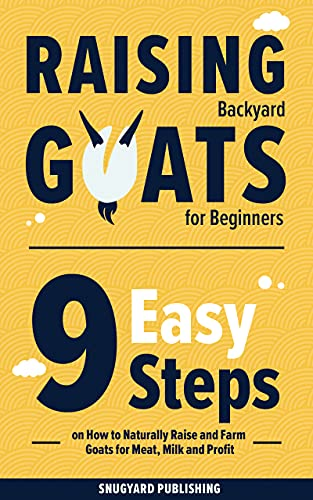 Raising Backyard Goats for Beginners: 9 Easy Steps on How to Naturally Raise and Farm Goats for Meat, Milk and Profit
