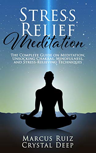 Stress Relief Meditation: The Complete Guide on Meditation, Unlocking Chakras, Mindfulness, and Stress-Relieving Techniques [Expanded Version]