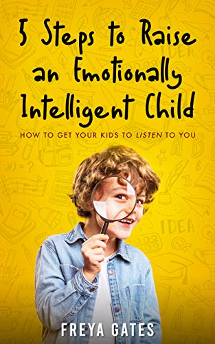 5 Steps to Raise an Emotionally Intelligent Child: How to Get your Kids to Listen to You (The Mindful Child Series Book 1)