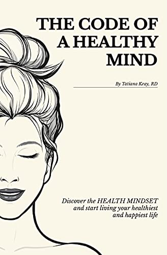 The Code of a Healthy Mind: Discover the Health Mindset and Start Living Your Healthiest and Happiest Life