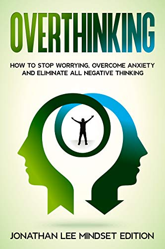 Overthinking: How to Stop Worrying, Overcome Anxiety and Eliminate all Negative Thinking