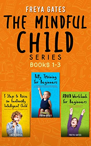 The Mindful Child Series, Books 1-3: 5 Steps to Raise an Emotionally Intelligent Child, Potty Training for Beginners, ADHD Workbook for Beginners