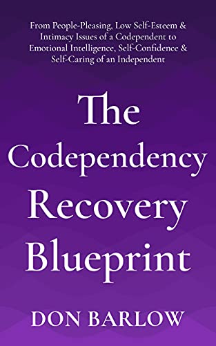 The Codependency Recovery Blueprint: From People-Pleasing, Low Self-Esteem & Intimacy Issues of a Codependent to Emotional Intelligence, Self-Confidence & Self-Caring of an Independent