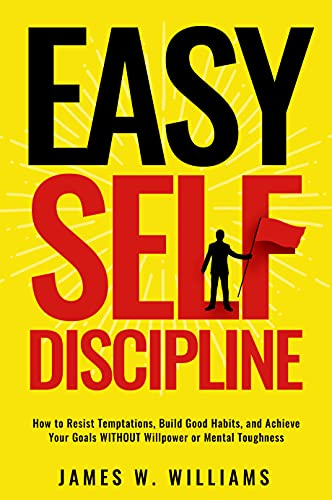 Easy Self-Discipline: How to Resist Temptations, Build Good Habits, and Achieve Your Goals WITHOUT Will Power or Mental Toughness (Self-Discipline Mastery Book 2)