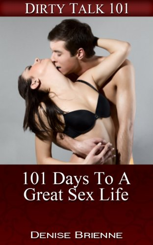 SEXUALITY: 101 Days To A Great Sex Life: Secrets On How To Please A Man (or woman) In Bed (Dirty Talk 101 Series Book 7)
