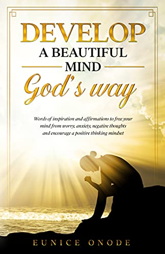 DEVELOP A BEAUTIFUL MIND GOD'S WAY: Words of Inspiration and Affirmations to Free Your Mind From Worry, Anxiety, Negative Thoughts and Encourage a Positive Thinking Mindset