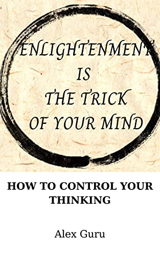 ELIGHTENMENT IS THE TRICK OF YOUR MIND: HOW TO CONTROL YOUR THINKING