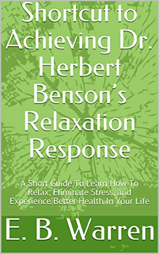 Shortcut to Achieving Dr. Herbert Benson's Relaxation Response: A Short Guide To Learn How To Relax, Eliminate Stress, and Experience Better Health In Your Life