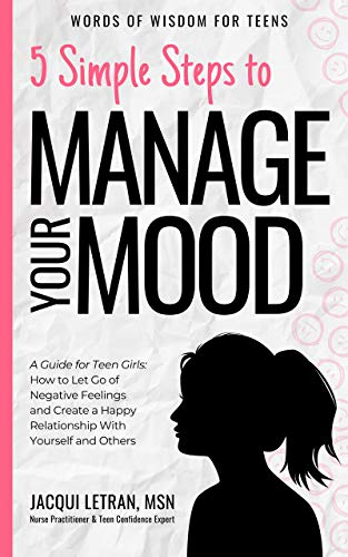 5 Simple Steps to Manage Your Mood: A Guide for Teen Girls: How to Let Go of Negative Feelings and Create a Happy Relationship with Yourself and Others (Words of Wisdom for Teens Book 1)