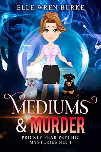Mediums & Murder: Prickly Pear Psychic Mysteries No. 1