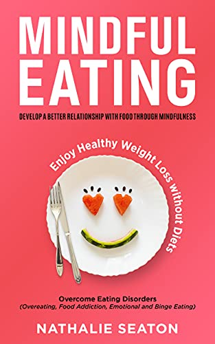Mindful Eating: Develop a Better Relationship with Food through Mindfulness, Overcome Eating Disorders (Overeating, Food Addiction, Emotional and Binge ... Enjoy Healthy Weight Loss without Diets