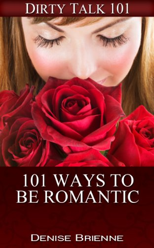 101 Ways To Be Romantic: Everything You've Ever Needed To Be Romantic (Dirty Talk 101 Series Book 31)