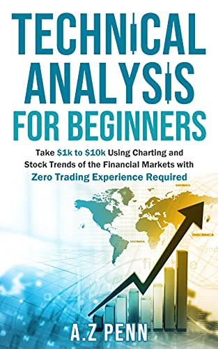Technical Analysis for Beginners: Take $1k to $10k Using Charting and Stock Trends of the Financial Markets with Zero Trading Experience Required