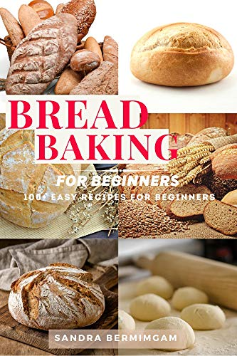 Bread Baking for Beginners: 100+ easy recipes for beginners - The complete guide: how to bake bread, with recipes for perfect homemade bread. A step-by-step guide.