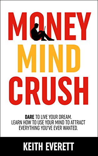 Money Mind Crush: Dare To Live Your Dream. Discover How To Use Your Mind To Attract Money, Wealth And Happiness