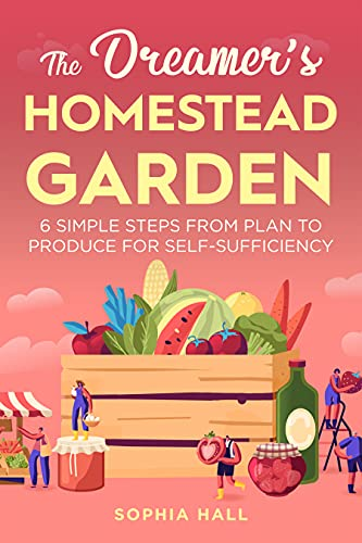 The Dreamer's Homestead Garden: 6 Simple Steps from Plan to Produce for Self-Sufficiency