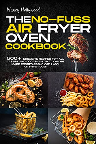 The no-fuss Air Fryer Oven Cookbook: 600+ exquisite recipes for all tastes and occasions that can be made effortlessly with any Air Fryer Oven
