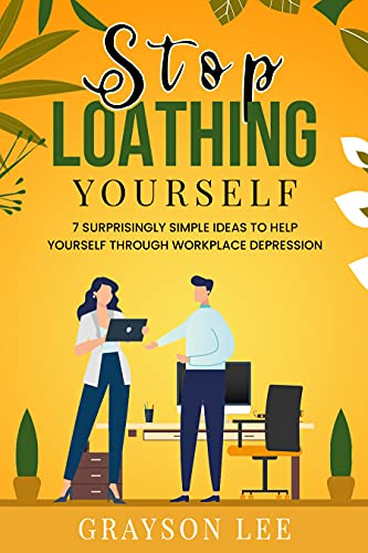 Stop Loathing Yourself: 7 Surprisingly Simple Ideas To Help Yourself Through Workplace Depression