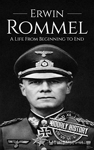 Erwin Rommel: A Life From Beginning to End (World War 2 Biographies)