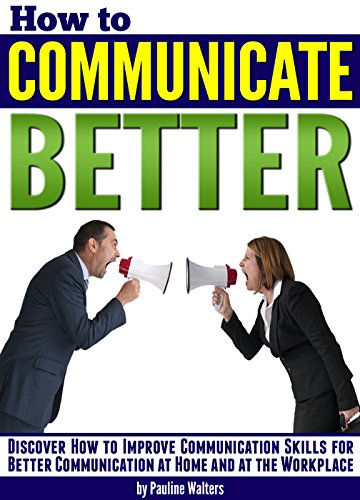 How to Communicate Better: Discover How to Improve Communication Skills for Better Communication at Home and at the Workplace