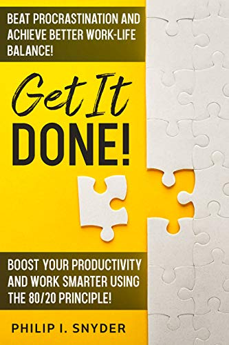 GET IT DONE!: Beat Procrastination and Achieve Better Work-Life Balance! Boost Your productivity And Work Smarter Using The 80/20 Principle!