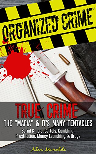 """Organized Crime: True Crime - The """"Mafia"""" & Its Many Tentacles: Serial Killers, Cartels, Gambling, Prostitution, Money Laundring & Drugs (The Mob, Trafficking, ... American Gangsters, Cosa Nostra Book 1)"""