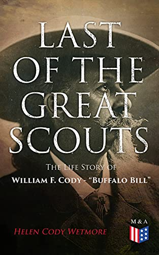 """Last of the Great Scouts: The Life Story of William F. Cody - """"Buffalo Bill"""""""