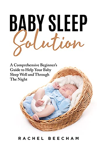 Baby Sleep Solution: A Comprehensive Beginner's Guide to Help your Baby Sleep well and through the Night