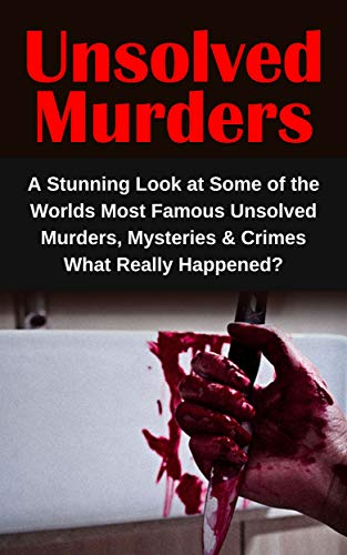 Unsolved Murders: A Stunning Look at Some of the Worlds Most Famous Unsolved Murders, Mysteries & Crimes: What Really Happened? (True Crime)