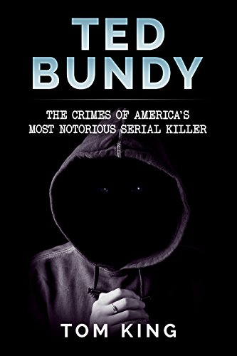 Ted Bundy: The Crimes of America's Most Notorious Serial Killer (History Books)