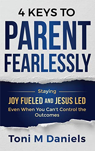 4 Keys to Parent Fearlessly: Staying Joy Fueled and Jesus Led Even When You Can't Control the Outcome