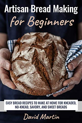 Artisan Bread Making for Beginners: Easy Bread Recipes to Make at Home for Kneaded, No-Knead, Savory, and Sweet Breads (Bread Baking)