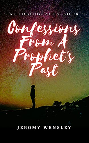 Confessions From A Prophet's Past: A True Story About Alcoholism, Drug Addiction, Opioid Dependency, Recovery, Jesus, and God.