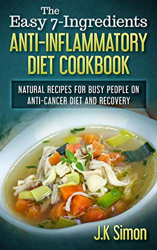 The Easy 7- Ingredients Anti-Inflammatory Diet Cookbook: Natural and Herbal Recipes for Busy People on Anti-Cancer Diet and Recovery