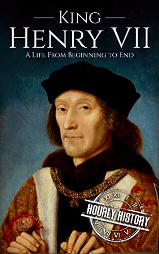 King Henry VII: A Life from Beginning to End (Biographies of British Royalty)