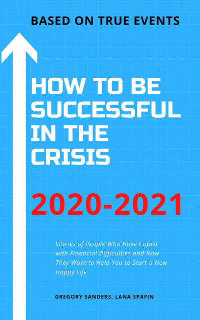 How to Be Successful in the Crisis 2020-2021  Based on True Events