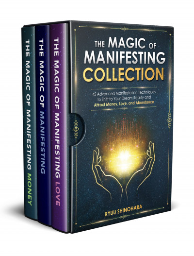 3 IN 1: The Magic of Manifesting Collection: 45 Advanced Techniques to Shift to Your Dream Reality and Attract Money, Love, and Abundance