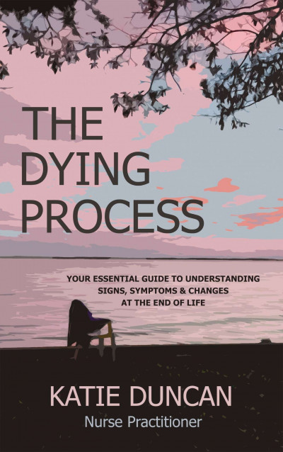 TheThe Dying Process: Your Essential Guide To Understanding Signs, Symptoms & Changes At The End Of Life
