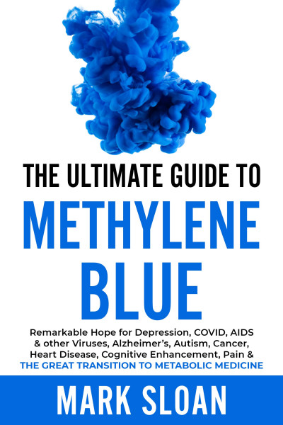 The Ultimate Guide to Methylene Blue: Remarkable Hope for Depression, COVID, AIDS & other Viruses, Alzheimer's, Autism, Cancer, Heart Disease, Cognitive Enhancement, Pain