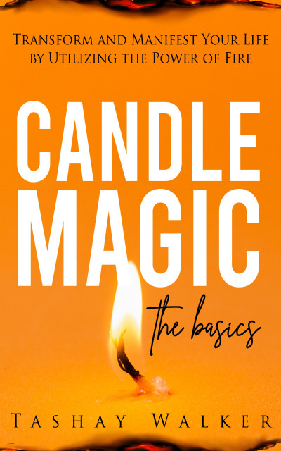 Candle Magic the Basics: Transform and Manifest Your Life by Utilizing the Power of Fire