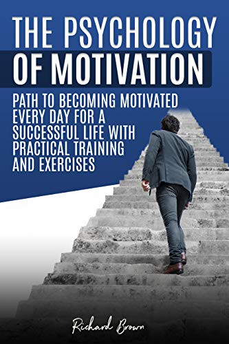 The Psychology of Motivation: Path to Becoming Motivated Every Day for a Successful Life with Practical Training and Exercises